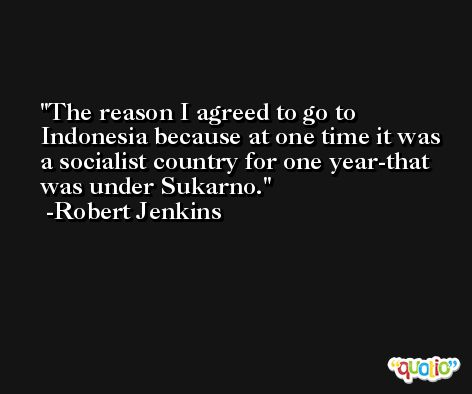 The reason I agreed to go to Indonesia because at one time it was a socialist country for one year-that was under Sukarno. -Robert Jenkins