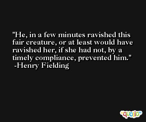 He, in a few minutes ravished this fair creature, or at least would have ravished her, if she had not, by a timely compliance, prevented him. -Henry Fielding