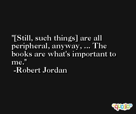 [Still, such things] are all peripheral, anyway, ... The books are what's important to me. -Robert Jordan