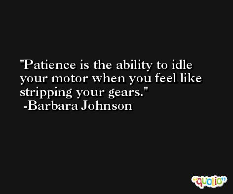Patience is the ability to idle your motor when you feel like stripping your gears. -Barbara Johnson