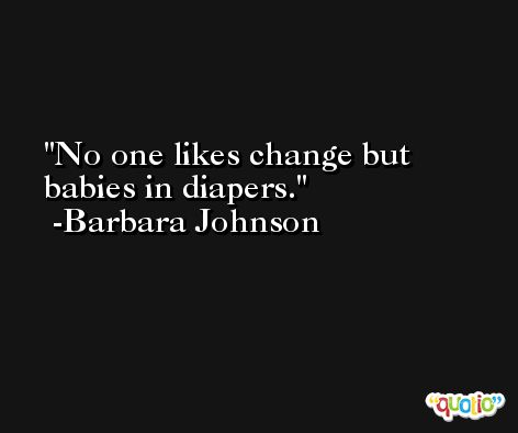 No one likes change but babies in diapers. -Barbara Johnson