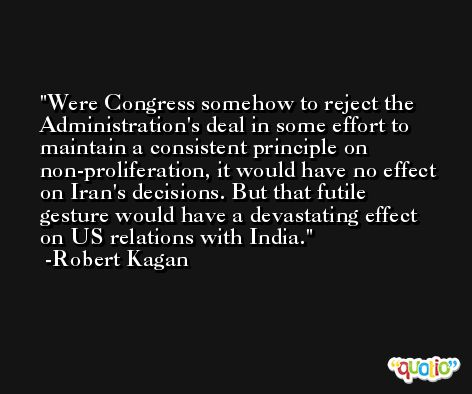Were Congress somehow to reject the Administration's deal in some effort to maintain a consistent principle on non-proliferation, it would have no effect on Iran's decisions. But that futile gesture would have a devastating effect on US relations with India. -Robert Kagan