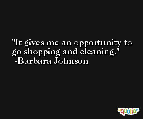 It gives me an opportunity to go shopping and cleaning. -Barbara Johnson