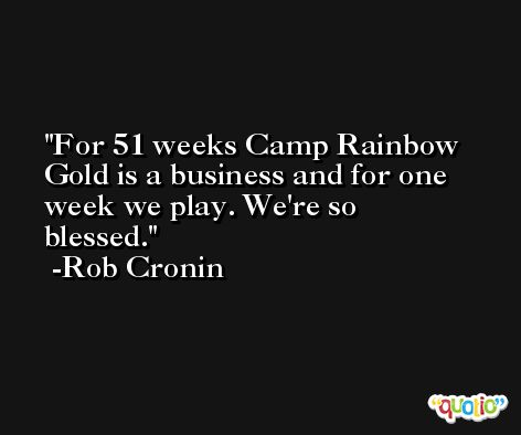 For 51 weeks Camp Rainbow Gold is a business and for one week we play. We're so blessed. -Rob Cronin