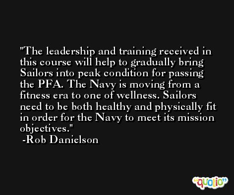 The leadership and training received in this course will help to gradually bring Sailors into peak condition for passing the PFA. The Navy is moving from a fitness era to one of wellness. Sailors need to be both healthy and physically fit in order for the Navy to meet its mission objectives. -Rob Danielson