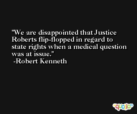 We are disappointed that Justice Roberts flip-flopped in regard to state rights when a medical question was at issue. -Robert Kenneth