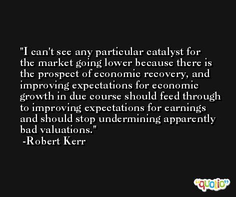 I can't see any particular catalyst for the market going lower because there is the prospect of economic recovery, and improving expectations for economic growth in due course should feed through to improving expectations for earnings and should stop undermining apparently bad valuations. -Robert Kerr