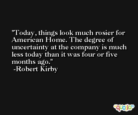 Today, things look much rosier for American Home. The degree of uncertainty at the company is much less today than it was four or five months ago. -Robert Kirby