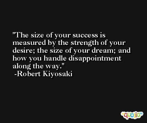 The size of your success is measured by the strength of your desire; the size of your dream; and how you handle disappointment along the way. -Robert Kiyosaki