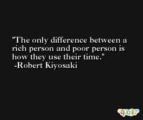 The only difference between a rich person and poor person is how they use their time. -Robert Kiyosaki