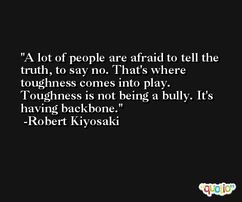 A lot of people are afraid to tell the truth, to say no. That's where toughness comes into play. Toughness is not being a bully. It's having backbone. -Robert Kiyosaki