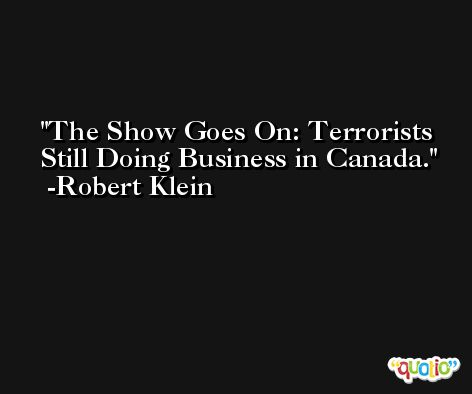 The Show Goes On: Terrorists Still Doing Business in Canada. -Robert Klein