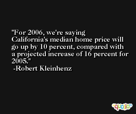 For 2006, we're saying California's median home price will go up by 10 percent, compared with a projected increase of 16 percent for 2005. -Robert Kleinhenz