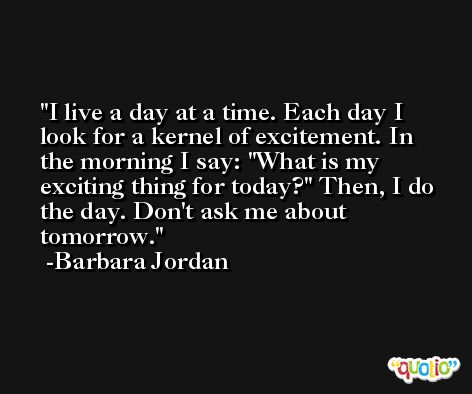I live a day at a time. Each day I look for a kernel of excitement. In the morning I say: 'What is my exciting thing for today?' Then, I do the day. Don't ask me about tomorrow. -Barbara Jordan