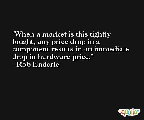 When a market is this tightly fought, any price drop in a component results in an immediate drop in hardware price. -Rob Enderle