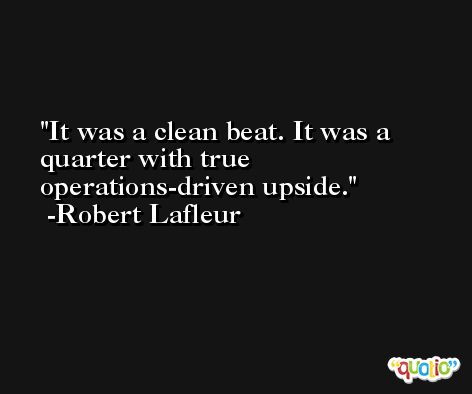 It was a clean beat. It was a quarter with true operations-driven upside. -Robert Lafleur