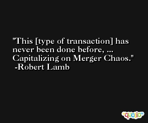 This [type of transaction] has never been done before, ... Capitalizing on Merger Chaos. -Robert Lamb