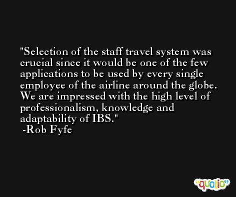 Selection of the staff travel system was crucial since it would be one of the few applications to be used by every single employee of the airline around the globe. We are impressed with the high level of professionalism, knowledge and adaptability of IBS. -Rob Fyfe