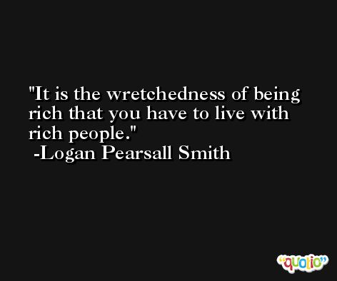 It is the wretchedness of being rich that you have to live with rich people. -Logan Pearsall Smith