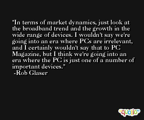 In terms of market dynamics, just look at the broadband trend and the growth in the wide range of devices. I wouldn't say we're going into an era where PCs are irrelevant, and I certainly wouldn't say that to PC Magazine, but I think we're going into an era where the PC is just one of a number of important devices. -Rob Glaser
