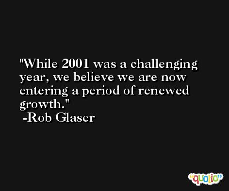 While 2001 was a challenging year, we believe we are now entering a period of renewed growth. -Rob Glaser