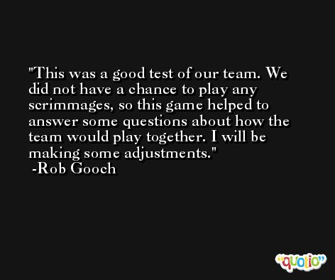 This was a good test of our team. We did not have a chance to play any scrimmages, so this game helped to answer some questions about how the team would play together. I will be making some adjustments. -Rob Gooch