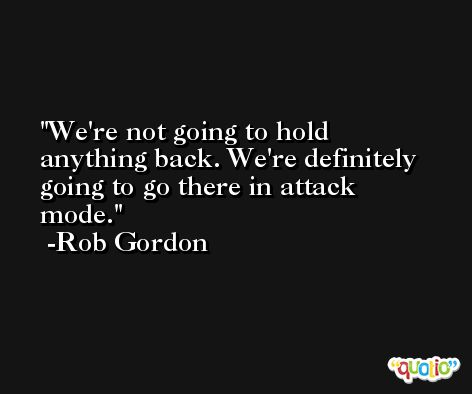 We're not going to hold anything back. We're definitely going to go there in attack mode. -Rob Gordon