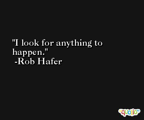 I look for anything to happen. -Rob Hafer