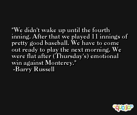 We didn't wake up until the fourth inning. After that we played 11 innings of pretty good baseball. We have to come out ready to play the next morning. We were flat after (Thursday's) emotional win against Monterey. -Barry Russell