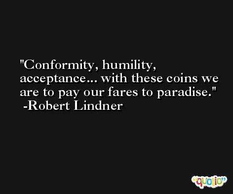 Conformity, humility, acceptance... with these coins we are to pay our fares to paradise. -Robert Lindner