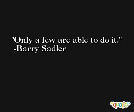 Only a few are able to do it. -Barry Sadler