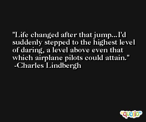 Life changed after that jump...I'd suddenly stepped to the highest level of daring, a level above even that which airplane pilots could attain. -Charles Lindbergh