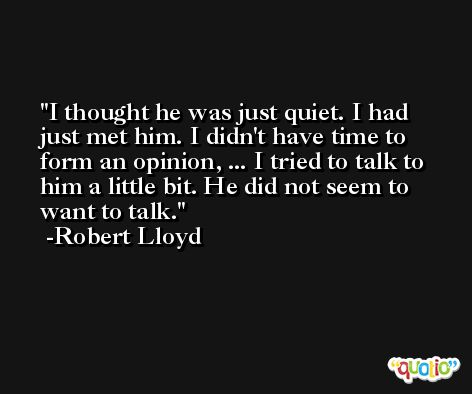 I thought he was just quiet. I had just met him. I didn't have time to form an opinion, ... I tried to talk to him a little bit. He did not seem to want to talk. -Robert Lloyd