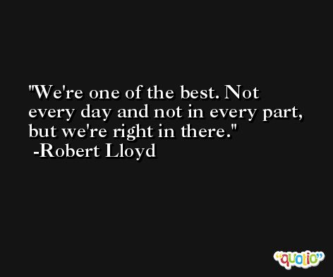 We're one of the best. Not every day and not in every part, but we're right in there. -Robert Lloyd