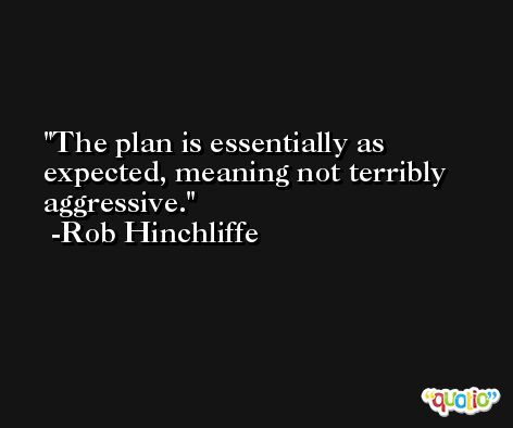 The plan is essentially as expected, meaning not terribly aggressive. -Rob Hinchliffe