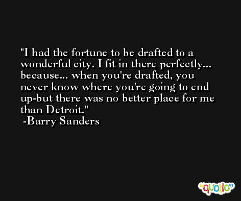 I had the fortune to be drafted to a wonderful city. I fit in there perfectly... because... when you're drafted, you never know where you're going to end up-but there was no better place for me than Detroit. -Barry Sanders