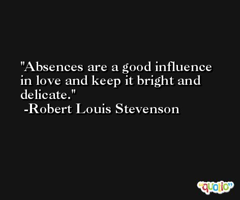 Absences are a good influence in love and keep it bright and delicate. -Robert Louis Stevenson