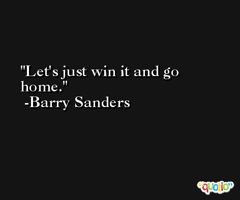 Let's just win it and go home. -Barry Sanders