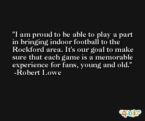 I am proud to be able to play a part in bringing indoor football to the Rockford area. It's our goal to make sure that each game is a memorable experience for fans, young and old. -Robert Lowe