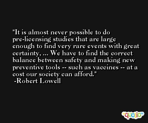 It is almost never possible to do pre-licensing studies that are large enough to find very rare events with great certainty, ... We have to find the correct balance between safety and making new preventive tools -- such as vaccines -- at a cost our society can afford. -Robert Lowell