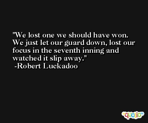 We lost one we should have won. We just let our guard down, lost our focus in the seventh inning and watched it slip away. -Robert Luckadoo