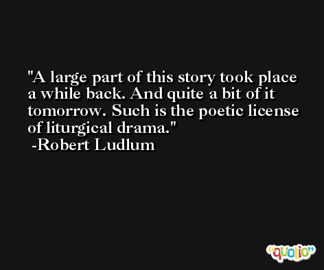 A large part of this story took place a while back. And quite a bit of it tomorrow. Such is the poetic license of liturgical drama. -Robert Ludlum