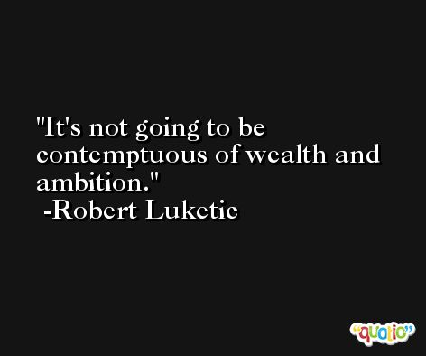 It's not going to be contemptuous of wealth and ambition. -Robert Luketic