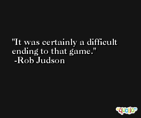 It was certainly a difficult ending to that game. -Rob Judson