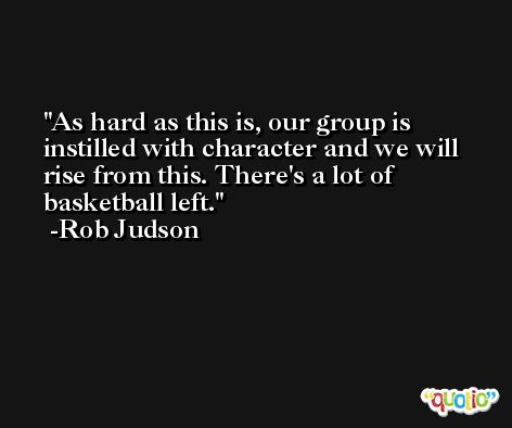 As hard as this is, our group is instilled with character and we will rise from this. There's a lot of basketball left. -Rob Judson