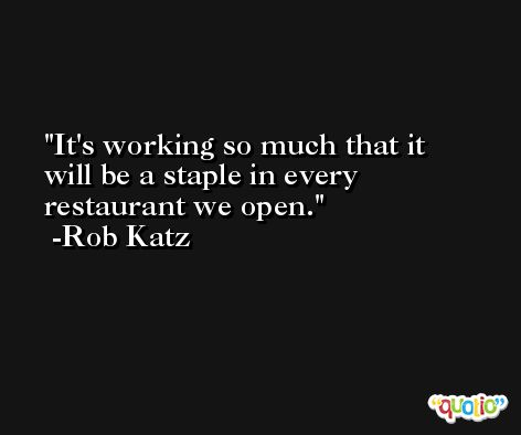 It's working so much that it will be a staple in every restaurant we open. -Rob Katz