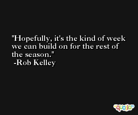 Hopefully, it's the kind of week we can build on for the rest of the season. -Rob Kelley