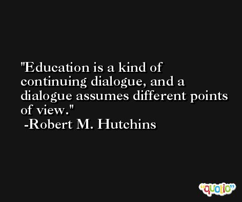 Education is a kind of continuing dialogue, and a dialogue assumes different points of view. -Robert M. Hutchins