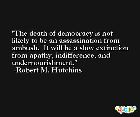The death of democracy is not likely to be an assassination from ambush.  It will be a slow extinction from apathy, indifference, and undernourishment. -Robert M. Hutchins