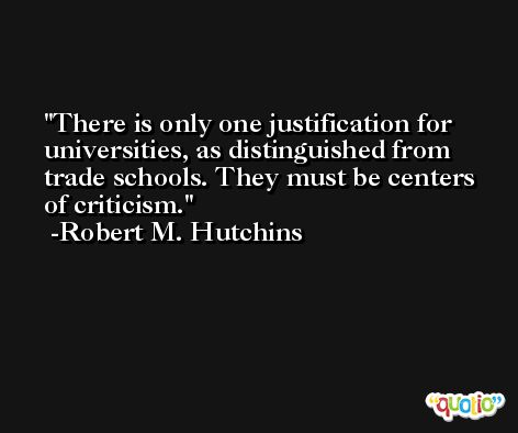 There is only one justification for universities, as distinguished from trade schools. They must be centers of criticism. -Robert M. Hutchins